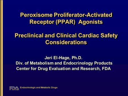 Endocrinologic and Metabolic Drugs Peroxisome Proliferator-Activated Receptor (PPAR) Agonists Preclinical and Clinical Cardiac Safety Considerations Jeri.