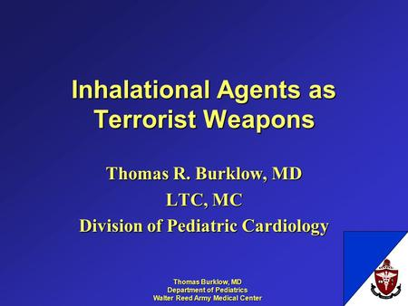 Thomas Burklow, MD Department of Pediatrics Walter Reed Army Medical Center Inhalational Agents as Terrorist Weapons Thomas R. Burklow, MD LTC, MC Division.