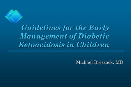 Guidelines for the Early Management of Diabetic Ketoacidosis in Children Guidelines for the Early Management of Diabetic Ketoacidosis in Children Michael.