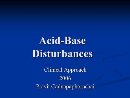 Acid-Base Disturbances Clinical Approach 2006 Pravit Cadnapaphornchai.