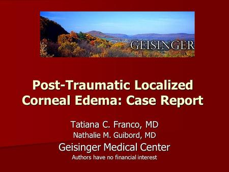 Post-Traumatic Localized Corneal Edema: Case Report Tatiana C. Franco, MD Nathalie M. Guibord, MD Geisinger Medical Center Authors have no financial interest.