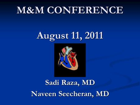 M&M CONFERENCE August 11, 2011 Sadi Raza, MD Naveen Seecheran, MD.