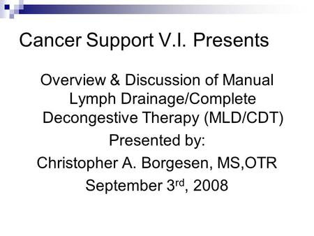 Cancer Support V.I. Presents Overview & Discussion of Manual Lymph Drainage/Complete Decongestive Therapy (MLD/CDT) Presented by: Christopher A. Borgesen,