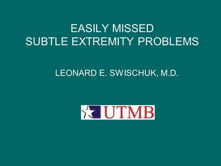 EASILY MISSED SUBTLE EXTREMITY PROBLEMS LEONARD E. SWISCHUK, M.D. UTMB LOGO.