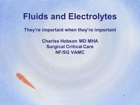 1 Fluids and Electrolytes They're important when they're important Charles Hobson MD MHA Surgical Critical Care NF/SG VAMC.