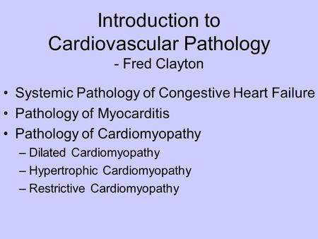 Introduction to Cardiovascular Pathology - Fred Clayton Systemic Pathology of Congestive Heart Failure Pathology of Myocarditis Pathology of Cardiomyopathy.