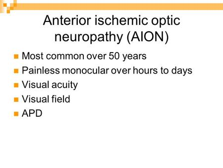 Anterior ischemic optic neuropathy (AION) Most common over 50 years Painless monocular over hours to days Visual acuity Visual field APD.