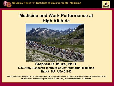 US Army Research Institute of Environmental Medicine Medicine and Work Performance at High Altitude Stephen R. Muza, Ph.D. U.S. Army Research Institute.