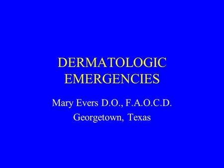 DERMATOLOGIC EMERGENCIES Mary Evers D.O., F.A.O.C.D. Georgetown, Texas.