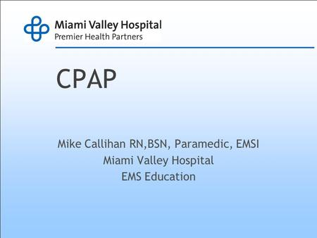 CPAP Mike Callihan RN,BSN, Paramedic, EMSI Miami Valley Hospital EMS Education.