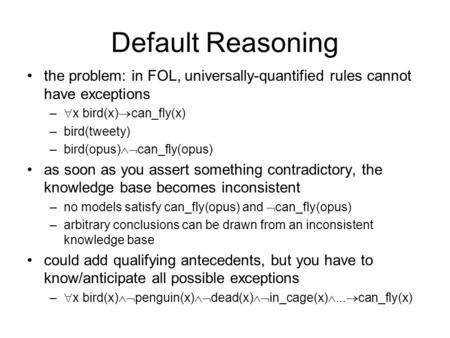 Default Reasoning the problem: in FOL, universally-quantified rules cannot have exceptions –  x bird(x)  can_fly(x) –bird(tweety) –bird(opus)  can_fly(opus)