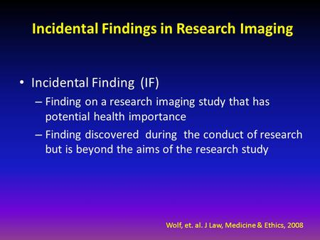 Incidental Findings in Research Imaging Incidental Finding (IF) – Finding on a research imaging study that has potential health importance – Finding discovered.