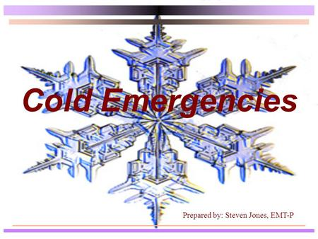 Cold Emergencies Prepared by: Steven Jones, EMT-P.