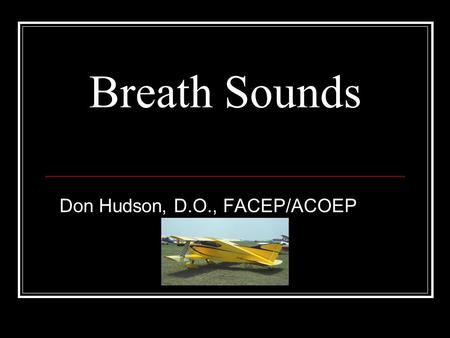 Breath Sounds Don Hudson, D.O., FACEP/ACOEP. Why is Listening to Breath Sounds Important What do you hear? Where do you listen? Does it make any difference?