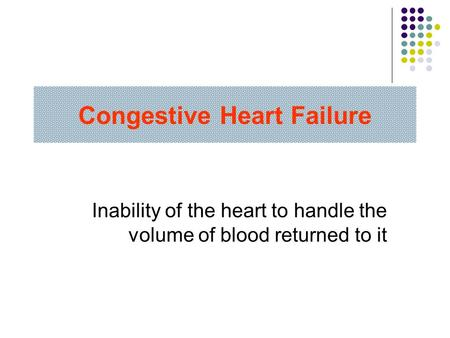 Congestive Heart Failure Inability of the heart to handle the volume of blood returned to it.