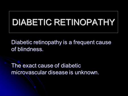 DIABETIC RETINOPATHY Diabetic retinopathy is a frequent cause of blindness. The exact cause of diabetic microvascular disease is unknown.