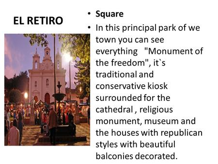 EL RETIRO Square In this principal park of we town you can see everything Monument of the freedom, it`s traditional and conservative kiosk surrounded.