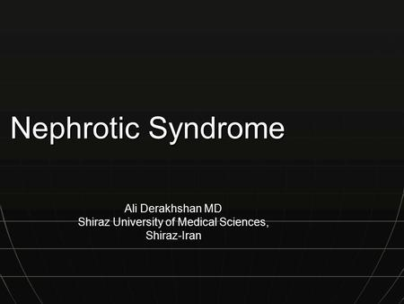 Nephrotic Syndrome Ali Derakhshan MD Shiraz University of Medical Sciences, Shiraz-Iran.