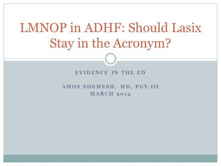 EVIDENCE IN THE ED AMOS SHEMESH, MD, PGY-III MARCH 2014 LMNOP in ADHF: Should Lasix Stay in the Acronym?