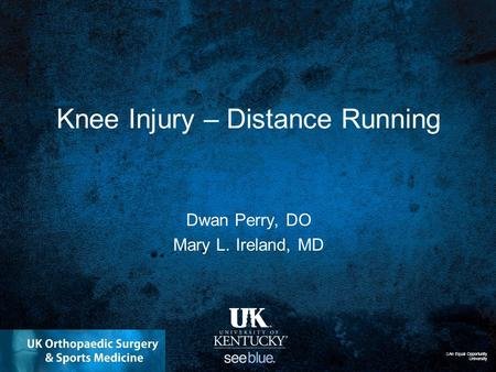 Knee Injury – Distance Running Dwan Perry, DO Mary L. Ireland, MD An Equal Opportunity University.