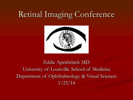 Retinal Imaging Conference Eddie Apenbrinck MD University of Louisville School of Medicine Department of Ophthalmology & Visual Sciences 1/23/14.
