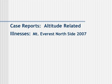 Case Reports: Altitude Related Illnesses: Mt. Everest North Side 2007.
