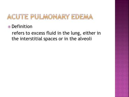  Definition refers to excess fluid in the lung, either in the interstitial spaces or in the alveoli.