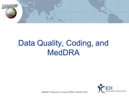 Data Quality, Coding, and MedDRA MedDRA ® trademark is owned by IFPMA on behalf of ICH.