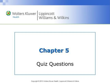 Copyright © 2013 Wolters Kluwer Health | Lippincott Williams & Wilkins Chapter 5 Quiz Questions.