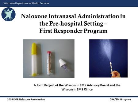 2014 EMR Naloxone Presentation DPH/EMS Program Wisconsin Department of Health Services Naloxone Intranasal Administration in the Pre-hospital Setting –