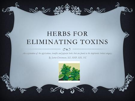 HERBS FOR ELIMINATING TOXINS An exploration of the applications, benefits and popular herbs that are found in the diaphoretic herbal category. By Jackie.