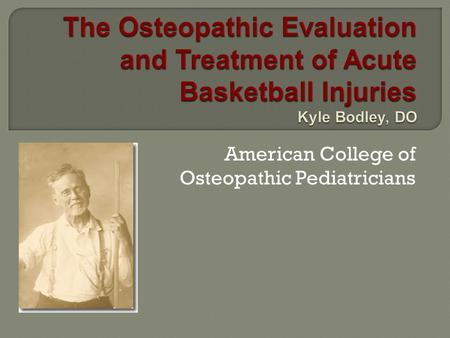 American College of Osteopathic Pediatricians.  Although basketball was not introduced during Dr AT Still's tenure, OMT has a practical place in the.