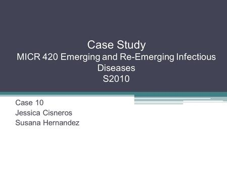 Case Study MICR 420 Emerging and Re-Emerging Infectious Diseases S2010 Case 10 Jessica Cisneros Susana Hernandez.