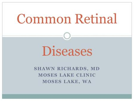 SHAWN RICHARDS, MD MOSES LAKE CLINIC MOSES LAKE, WA Common Retinal Diseases.