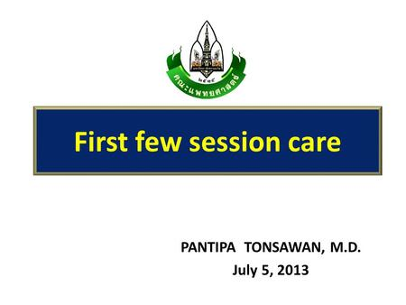 PANTIPA TONSAWAN, M.D. July 5, 2013 First few session care.