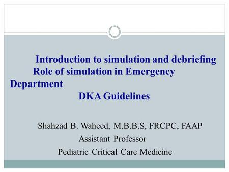 Introduction to simulation and debriefing Role of simulation in Emergency Department DKA Guidelines Shahzad B. Waheed, M.B.B.S, FRCPC, FAAP Assistant Professor.