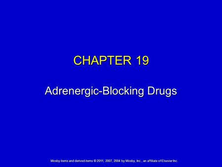 Mosby items and derived items © 2011, 2007, 2004 by Mosby, Inc., an affiliate of Elsevier Inc. CHAPTER 19 Adrenergic-Blocking Drugs.