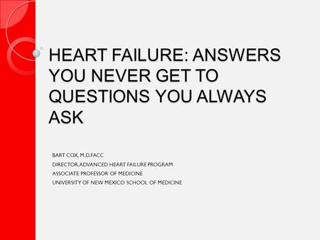 HEART FAILURE: ANSWERS YOU NEVER GET TO QUESTIONS YOU ALWAYS ASK BART COX, M.D.FACC DIRECTOR, ADVANCED HEART FAILURE PROGRAM ASSOCIATE PROFESSOR OF MEDICINE.