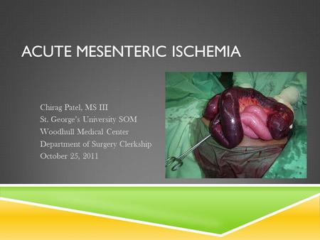 ACUTE MESENTERIC ISCHEMIA Chirag Patel, MS III St. George's University SOM Woodhull Medical Center Department of Surgery Clerkship October 25, 2011.