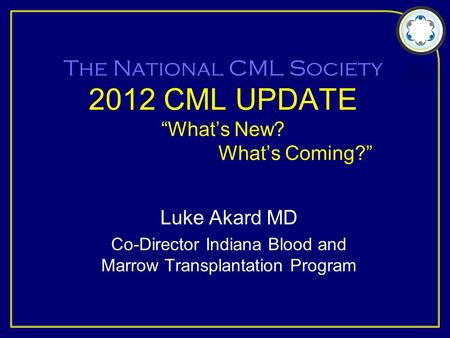 "The National CML Society 2012 CML UPDATE ""What's New? What's Coming?"" Luke Akard MD Co-Director Indiana Blood and Marrow Transplantation Program."