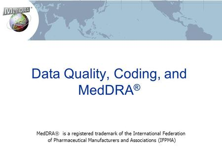 Data Quality, Coding, and MedDRA ® MedDRA® is a registered trademark of the International Federation of Pharmaceutical Manufacturers and Associations (IFPMA)