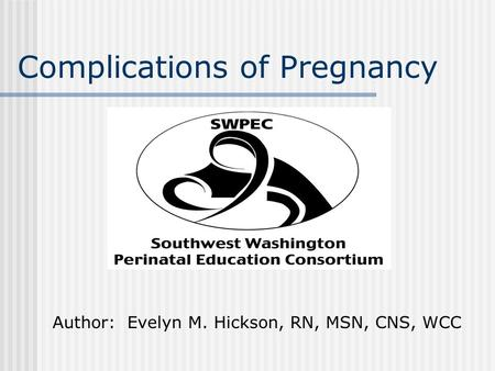Complications of Pregnancy Author: Evelyn M. Hickson, RN, MSN, CNS, WCC.