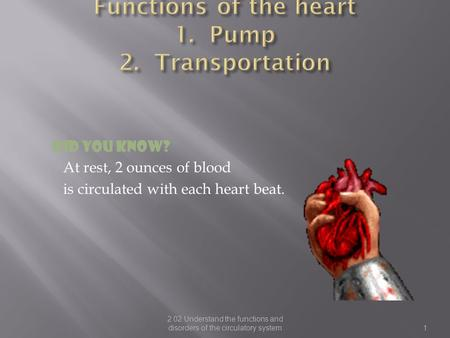 Did you know? At rest, 2 ounces of blood is circulated with each heart beat. 2.02 Understand the functions and disorders of the circulatory system1.