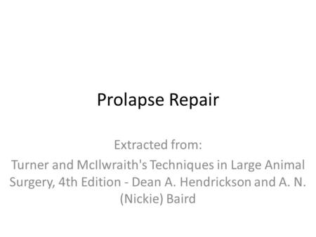 Prolapse Repair Extracted from: Turner and McIlwraith's Techniques in Large Animal Surgery, 4th Edition - Dean A. Hendrickson and A. N. (Nickie) Baird.