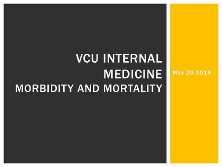 May 20 2014 VCU INTERNAL MEDICINE MORBIDITY AND MORTALITY.
