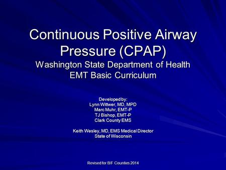 Continuous Positive Airway Pressure (CPAP) Washington State Department of Health EMT Basic Curriculum Developed by: Lynn Wittwer, MD, MPD Marc Muhr, EMT-P.