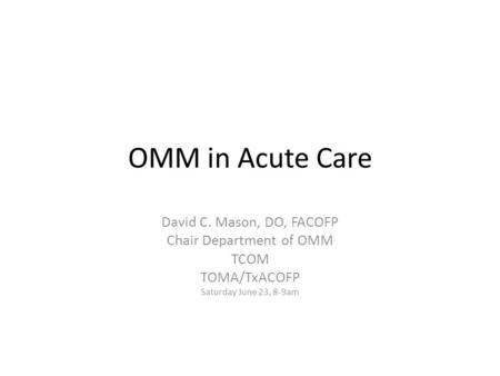 OMM in Acute Care David C. Mason, DO, FACOFP Chair Department of OMM TCOM TOMA/TxACOFP Saturday June 23, 8-9am.