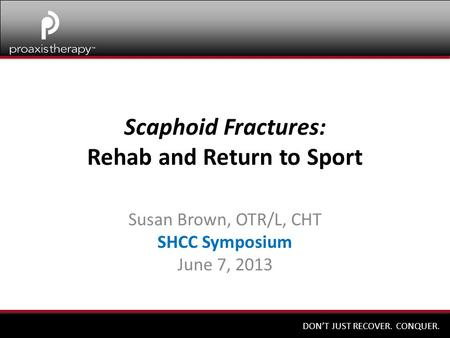 DON'T JUST RECOVER. CONQUER. Scaphoid Fractures: Rehab and Return to Sport Susan Brown, OTR/L, CHT SHCC Symposium June 7, 2013.