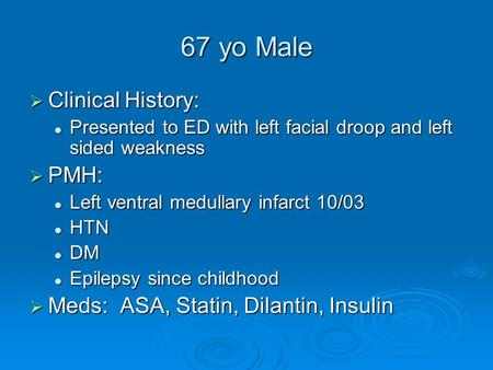67 yo Male  Clinical History: Presented to ED with left facial droop and left sided weakness Presented to ED with left facial droop and left sided weakness.