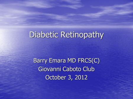 Diabetic Retinopathy Barry Emara MD FRCS(C) Giovanni Caboto Club October 3, 2012.